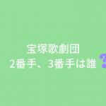 宝塚歌劇団各組の2番手、3番手は誰