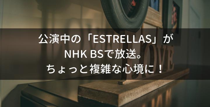 公演中の「ESTRELLAS」NHK放送。ちょっと複雑な心境に!